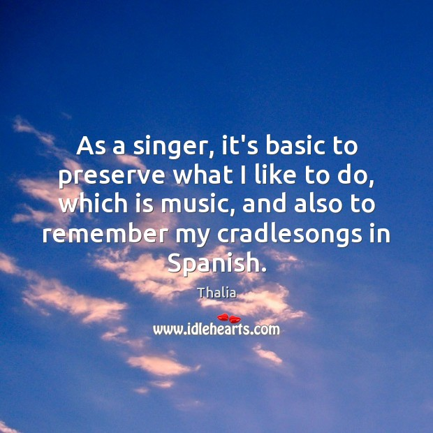 As a singer, it's basic to preserve what I like to do, Thalia Picture Quote