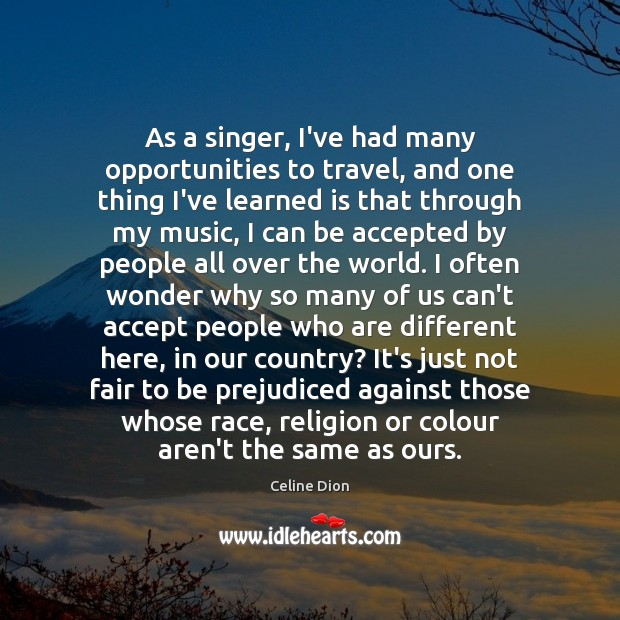 As a singer, I've had many opportunities to travel, and one thing Celine Dion Picture Quote