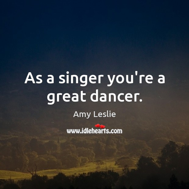 As a singer you're a great dancer. Image
