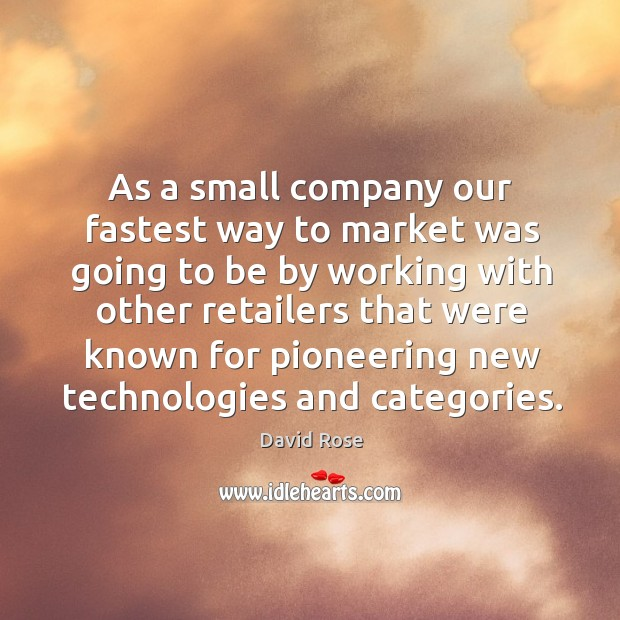 As a small company our fastest way to market was going to be by working with other retailers that Image