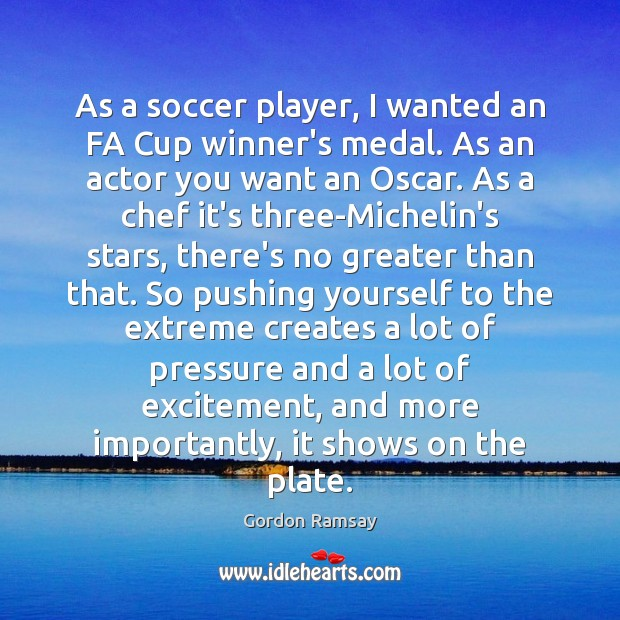 As a soccer player, I wanted an FA Cup winner's medal. As Gordon Ramsay Picture Quote