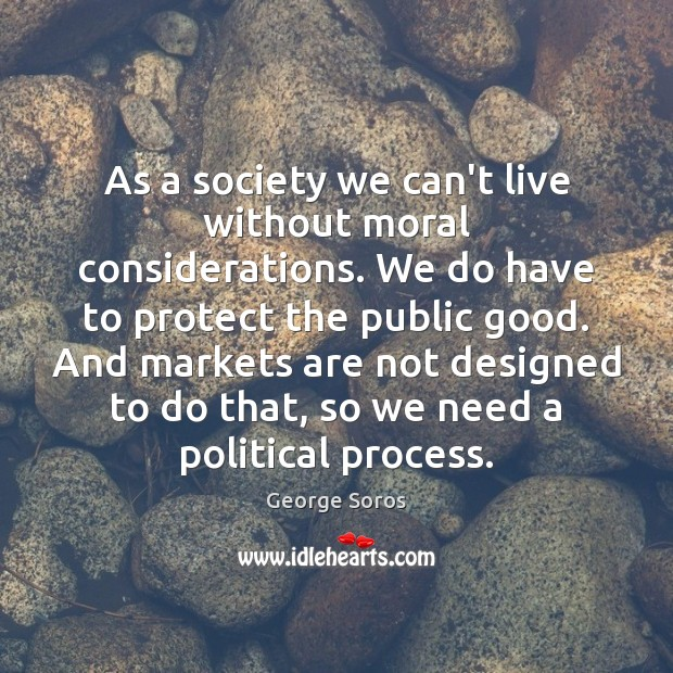 As a society we can't live without moral considerations. We do have George Soros Picture Quote