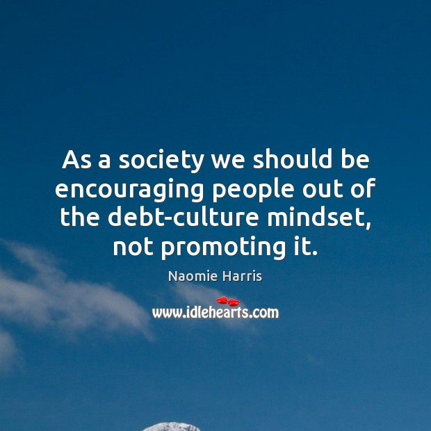 As a society we should be encouraging people out of the debt-culture Image
