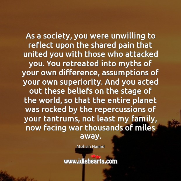 As a society, you were unwilling to reflect upon the shared pain Mohsin Hamid Picture Quote