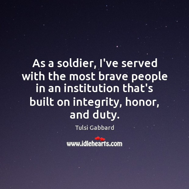 As a soldier, I've served with the most brave people in an Tulsi Gabbard Picture Quote