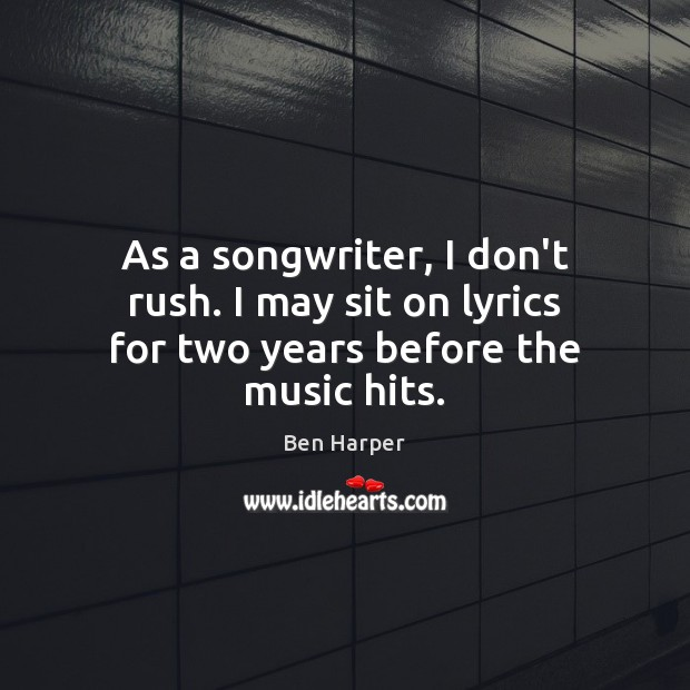 As a songwriter, I don't rush. I may sit on lyrics for two years before the music hits. Image