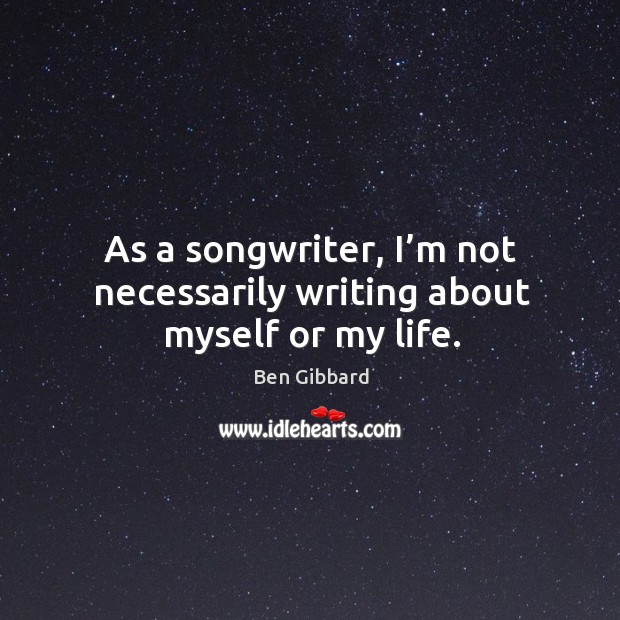 As a songwriter, I'm not necessarily writing about myself or my life. Image
