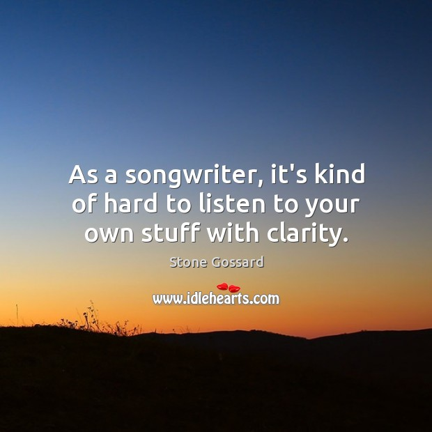As a songwriter, it's kind of hard to listen to your own stuff with clarity. Image