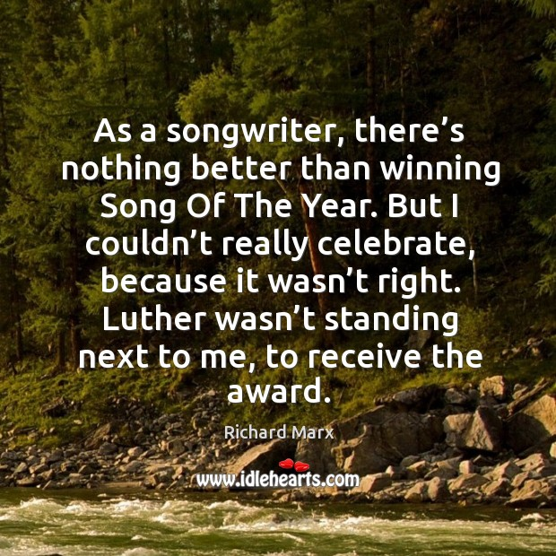 As a songwriter, there's nothing better than winning song of the year. Richard Marx Picture Quote