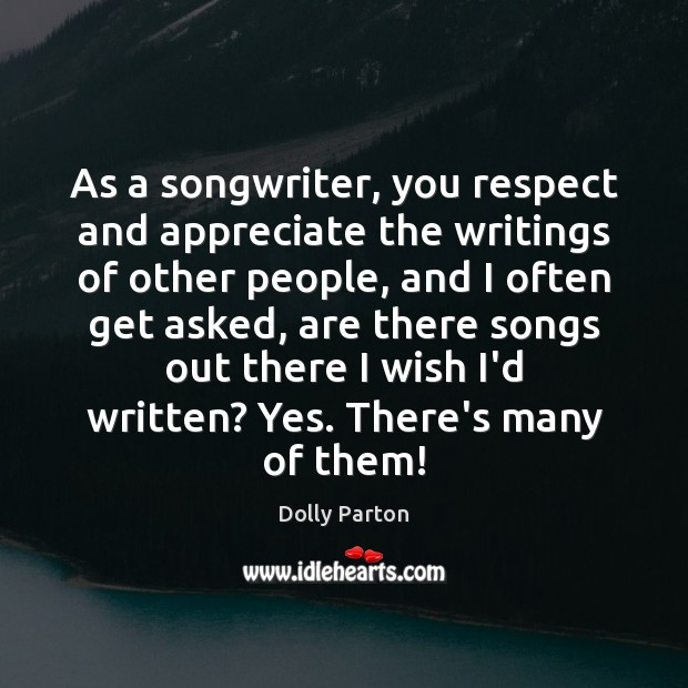 As a songwriter, you respect and appreciate the writings of other people, Dolly Parton Picture Quote