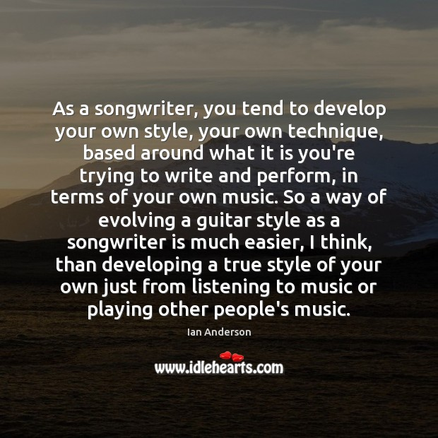 As a songwriter, you tend to develop your own style, your own Image