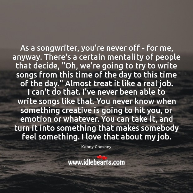 As a songwriter, you're never off – for me, anyway. There's a Image