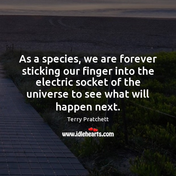 As a species, we are forever sticking our finger into the electric Terry Pratchett Picture Quote