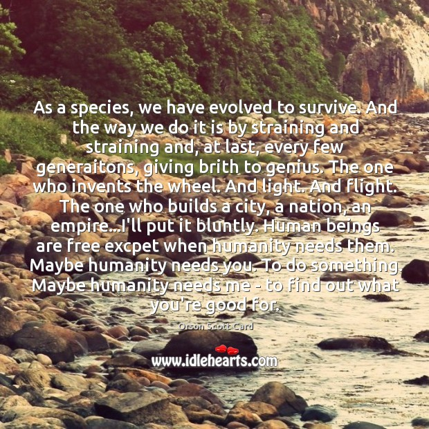 As a species, we have evolved to survive. And the way we Image