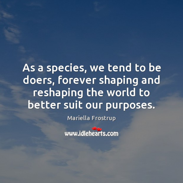 Image, As a species, we tend to be doers, forever shaping and reshaping