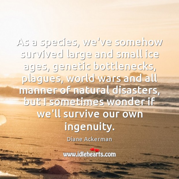 As a species, we've somehow survived large and small ice ages, genetic Diane Ackerman Picture Quote