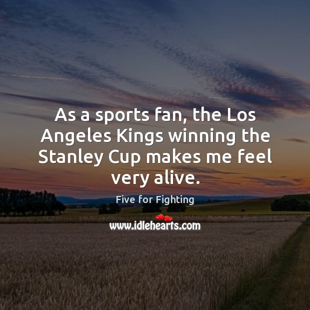 As a sports fan, the Los Angeles Kings winning the Stanley Cup makes me feel very alive. Sports Quotes Image