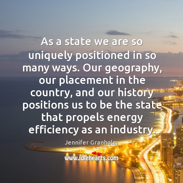 As a state we are so uniquely positioned in so many ways. Jennifer Granholm Picture Quote
