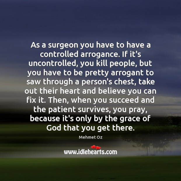 As a surgeon you have to have a controlled arrogance. If it's Image
