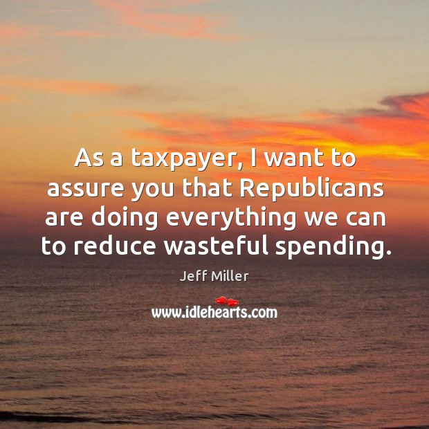 As a taxpayer, I want to assure you that republicans are doing everything we can to reduce wasteful spending. Image