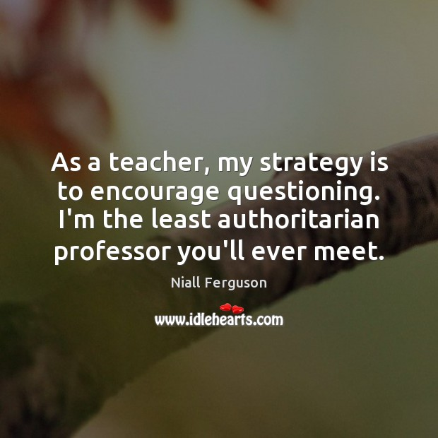 Image, As a teacher, my strategy is to encourage questioning. I'm the least