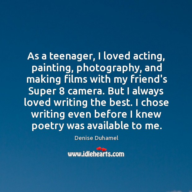 As a teenager, I loved acting, painting, photography, and making films with Denise Duhamel Picture Quote