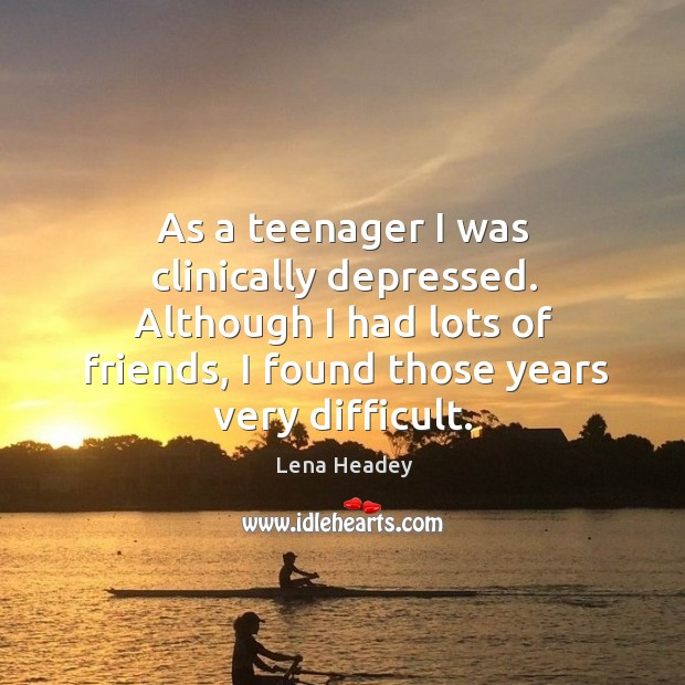As a teenager I was clinically depressed. Although I had lots of Image