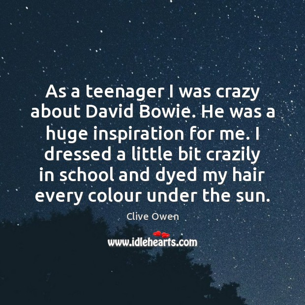 As a teenager I was crazy about David Bowie. He was a Clive Owen Picture Quote