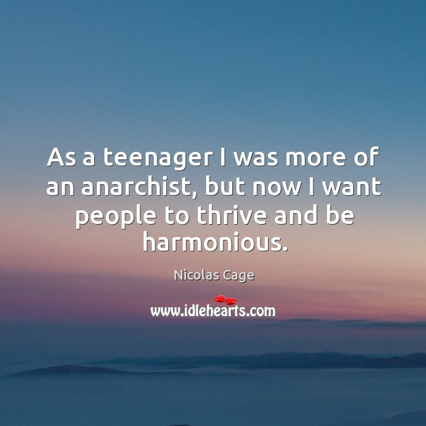 As a teenager I was more of an anarchist, but now I want people to thrive and be harmonious. Image