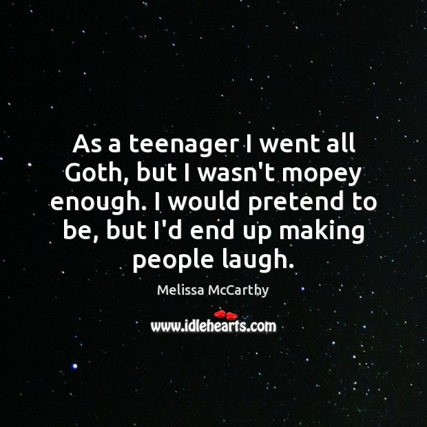 As a teenager I went all Goth, but I wasn't mopey enough. Pretend Quotes Image