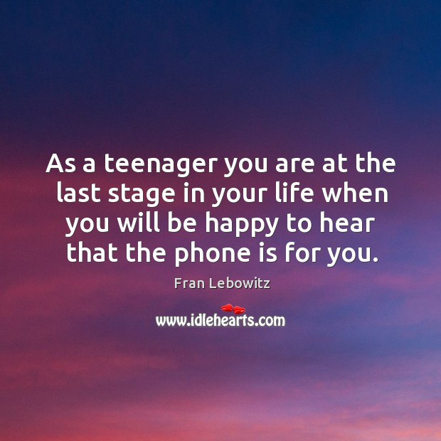 As a teenager you are at the last stage in your life when you will be happy to Image