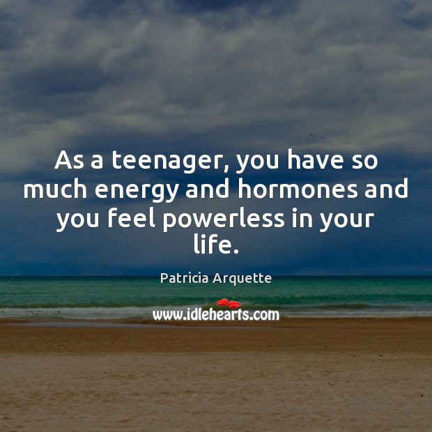 As a teenager, you have so much energy and hormones and you feel powerless in your life. Image