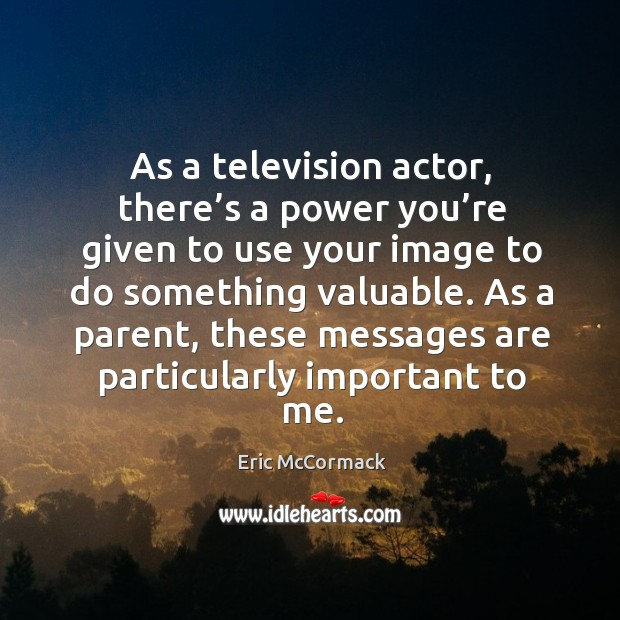 As a television actor, there's a power you're given to use your image to do something valuable. Image