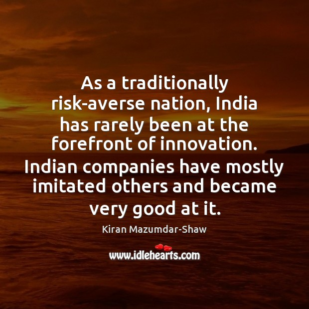 As a traditionally risk-averse nation, India has rarely been at the forefront Kiran Mazumdar-Shaw Picture Quote
