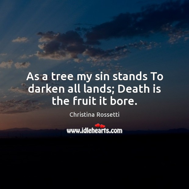As a tree my sin stands To darken all lands; Death is the fruit it bore. Christina Rossetti Picture Quote