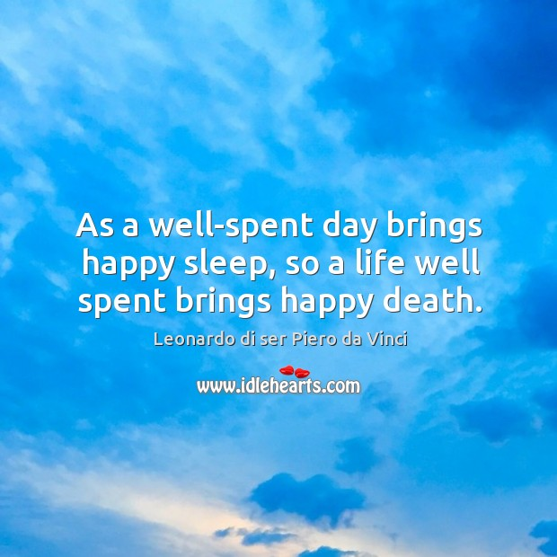 As a well-spent day brings happy sleep, so a life well spent brings happy death. Leonardo di ser Piero da Vinci Picture Quote