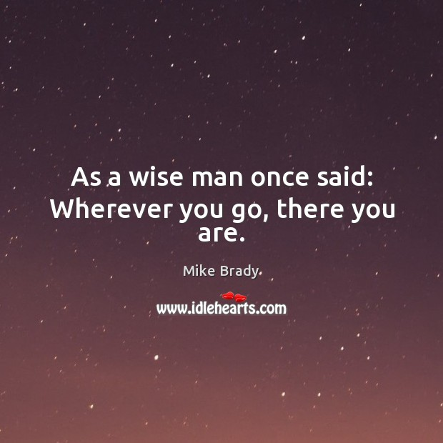 As a wise man once said: Wherever you go, there you are. Image