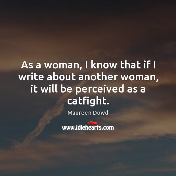 As a woman, I know that if I write about another woman, Maureen Dowd Picture Quote