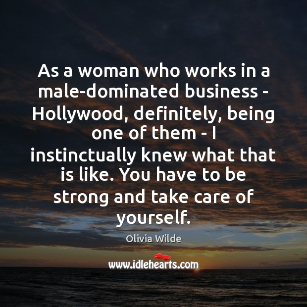 As a woman who works in a male-dominated business – Hollywood, definitely, Olivia Wilde Picture Quote