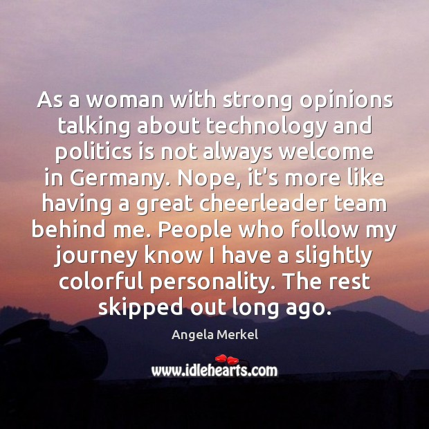 As a woman with strong opinions talking about technology and politics is Angela Merkel Picture Quote