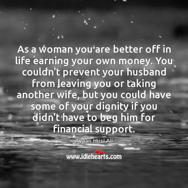 As a woman you are better off in life earning your own Ayaan Hirsi Ali Picture Quote