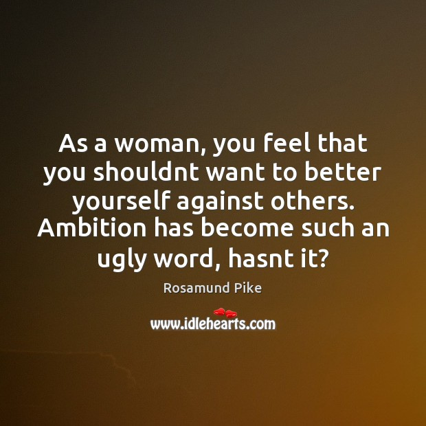 As a woman, you feel that you shouldnt want to better yourself Image