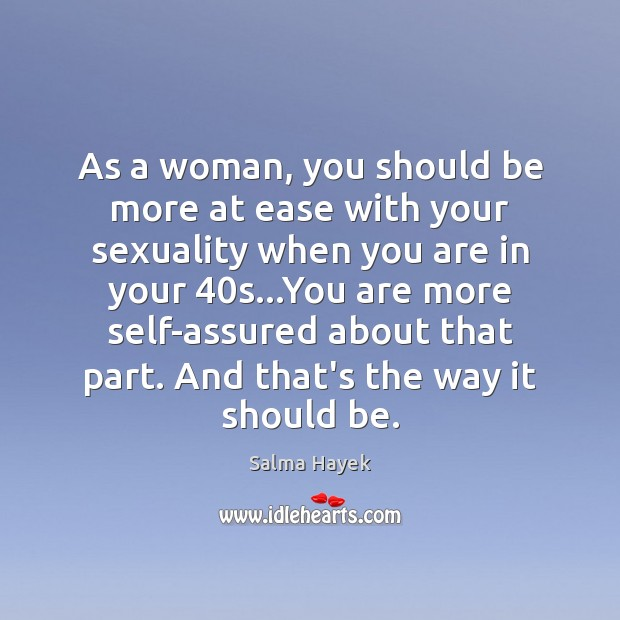 As a woman, you should be more at ease with your sexuality Salma Hayek Picture Quote