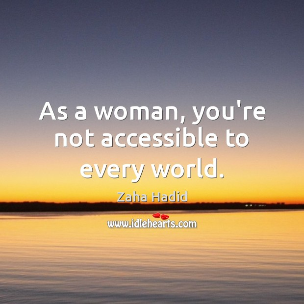 As a woman, you're not accessible to every world. Zaha Hadid Picture Quote