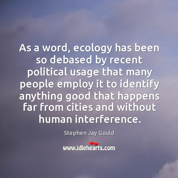 As a word, ecology has been so debased by recent political usage Image