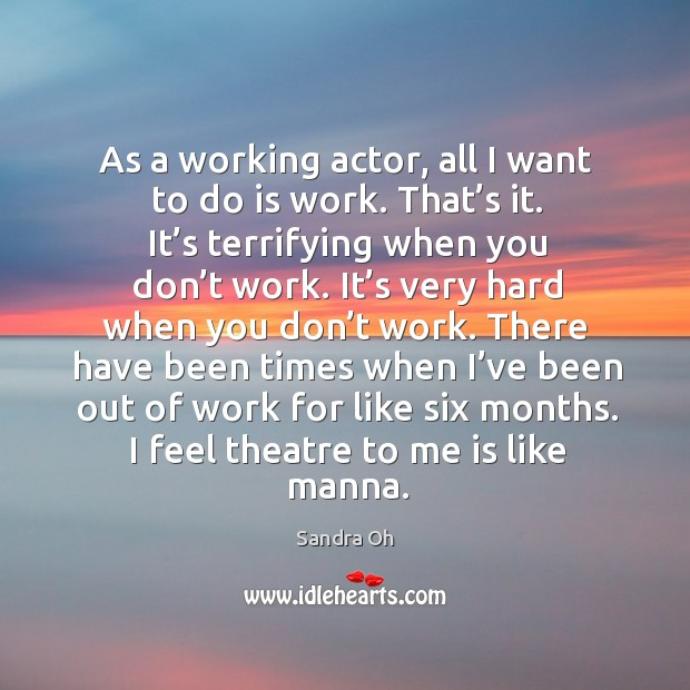 As a working actor, all I want to do is work. That's it. Sandra Oh Picture Quote