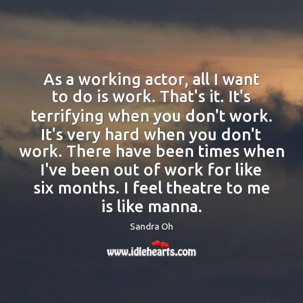 As a working actor, all I want to do is work. That's Sandra Oh Picture Quote