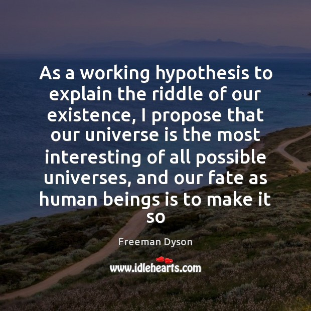As a working hypothesis to explain the riddle of our existence, I Freeman Dyson Picture Quote