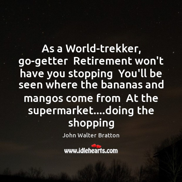 As a World-trekker, go-getter  Retirement won't have you stopping  You'll be seen John Walter Bratton Picture Quote