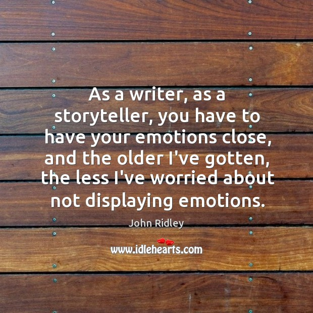 As a writer, as a storyteller, you have to have your emotions Image